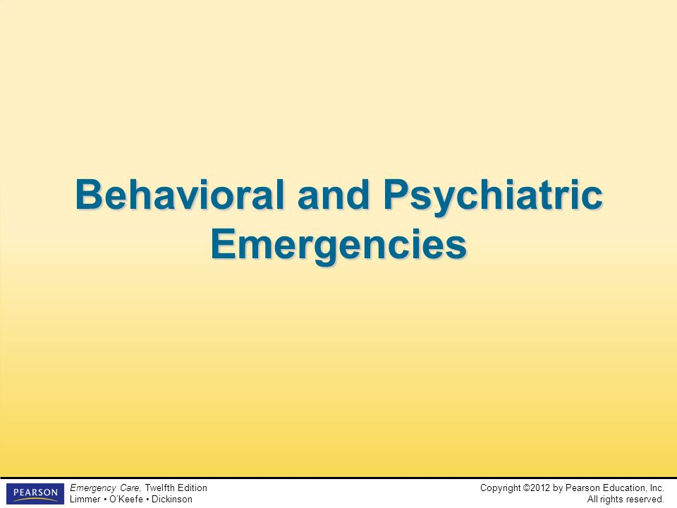 Copyright ©2012 by Pearson Education, Inc. All rights reserved. Emergency Care, Twelfth Edition Limmer O'Keefe Dickinson Behavioral and Psychiatric Em