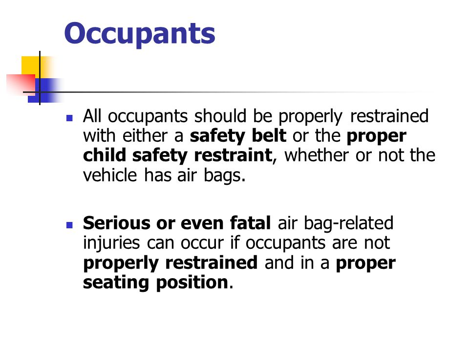 Occupants All occupants should be properly restrained with either a safety belt or the proper child safety restraint, whether or not the vehicle has air bags.