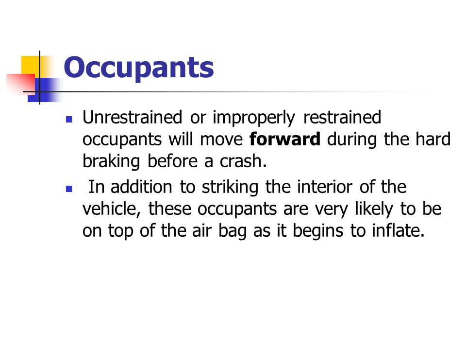 Occupants Unrestrained or improperly restrained occupants will move forward during the hard braking before a crash.