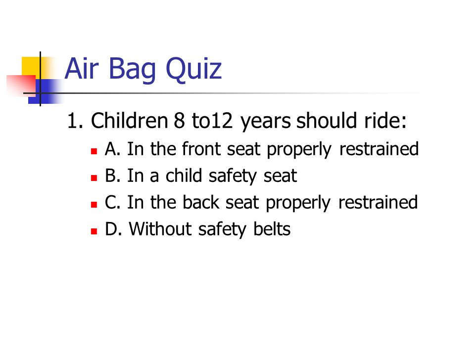 Air Bag Quiz 1. Children 8 to12 years should ride: A.