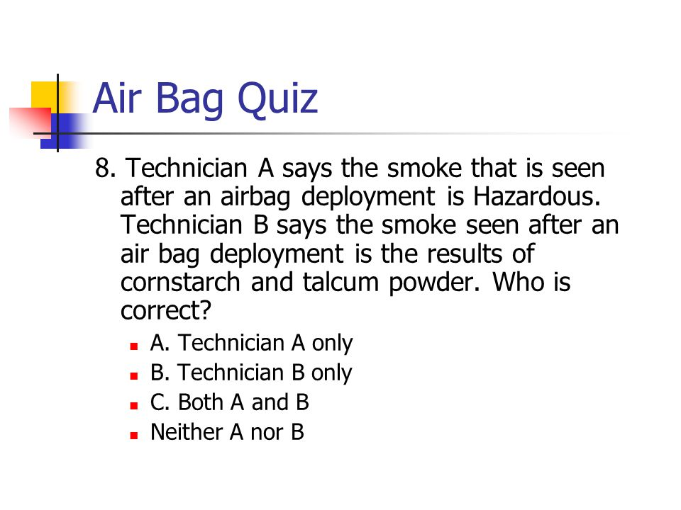 Air Bag Quiz 8. Technician A says the smoke that is seen after an airbag deployment is Hazardous.
