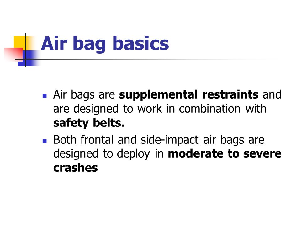 Air bag basics Air bags are supplemental restraints and are designed to work in combination with safety belts. Both frontal and side-impact air bags a