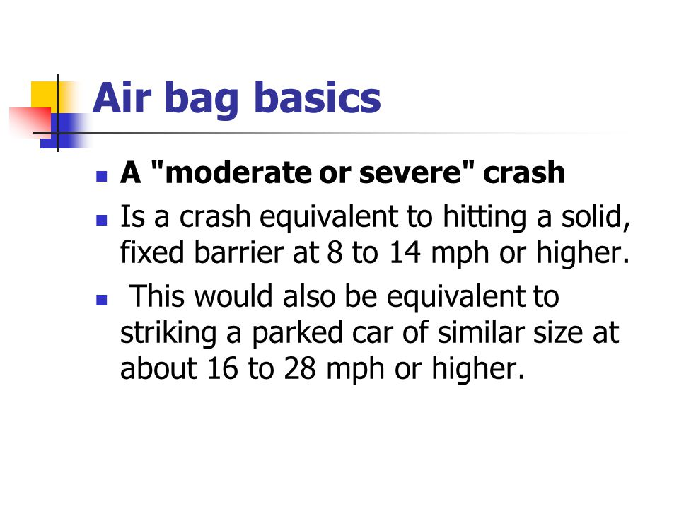 Air bag basics A moderate or severe crash Is a crash equivalent to hitting a solid, fixed barrier at 8 to 14 mph or higher.