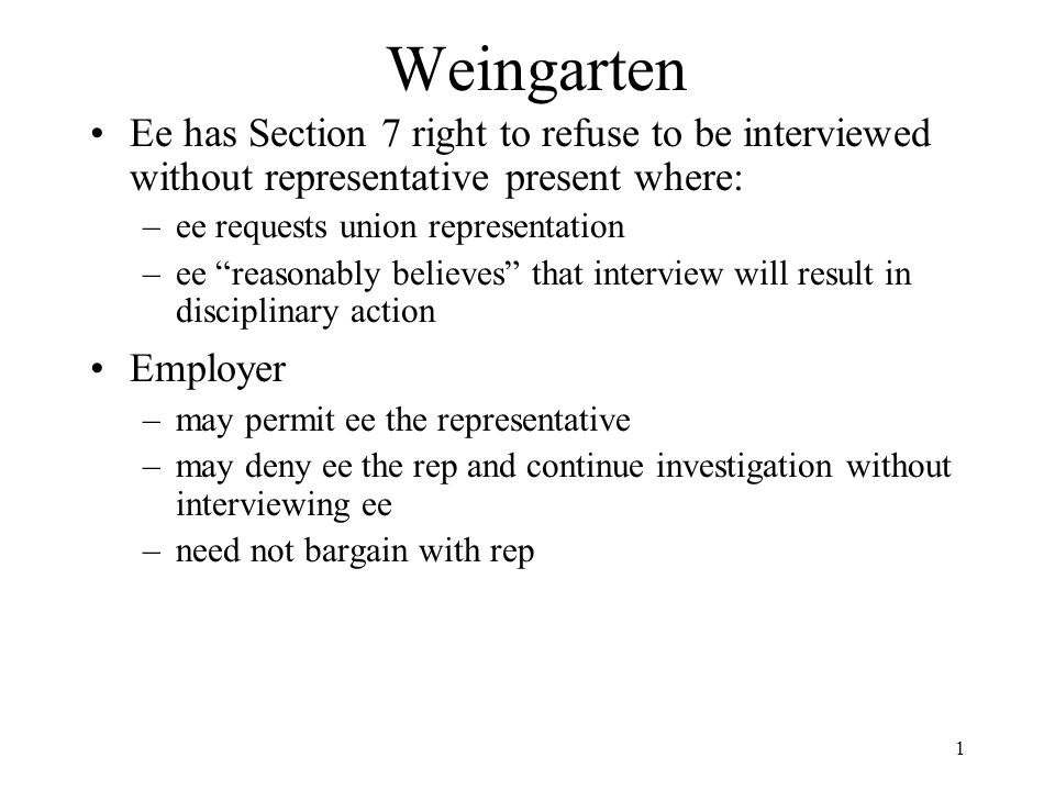 1 Weingarten Ee has Section 7 right to refuse to be interviewed without representative present where: –ee requests union representation –ee reasonably believes that interview will result in disciplinary action Employer –may permit ee the representative –may deny ee the rep and continue investigation without interviewing ee –need not bargain with rep