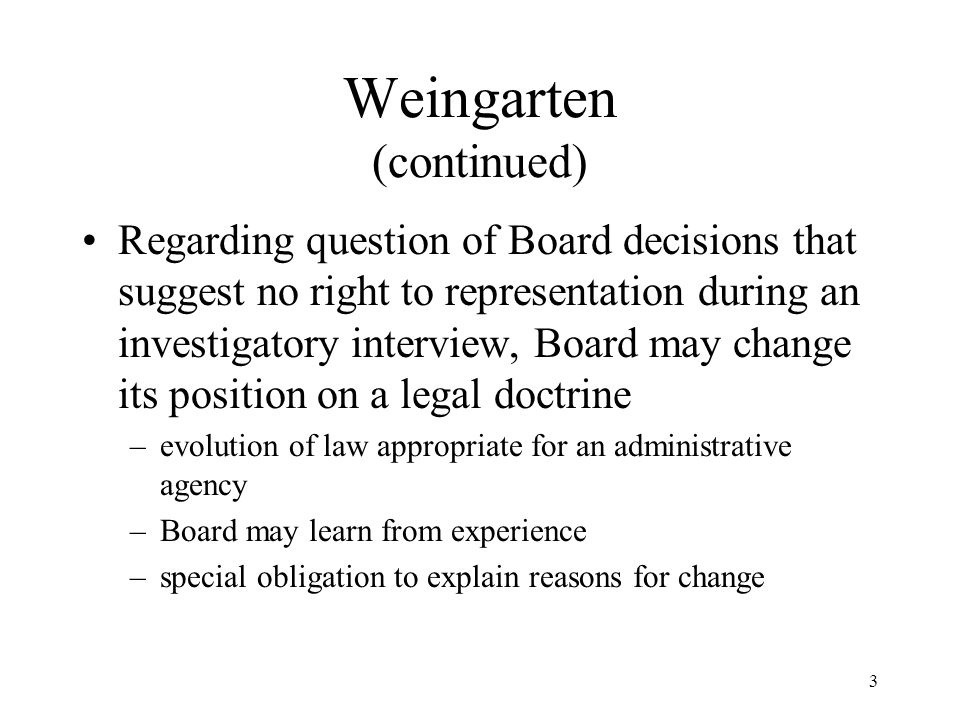 3 Weingarten (continued) Regarding question of Board decisions that suggest no right to representation during an investigatory interview, Board may change its position on a legal doctrine –evolution of law appropriate for an administrative agency –Board may learn from experience –special obligation to explain reasons for change