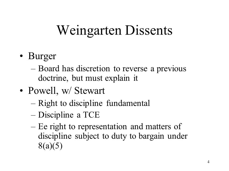 4 Weingarten Dissents Burger –Board has discretion to reverse a previous doctrine, but must explain it Powell, w/ Stewart –Right to discipline fundamental –Discipline a TCE –Ee right to representation and matters of discipline subject to duty to bargain under 8(a)(5)