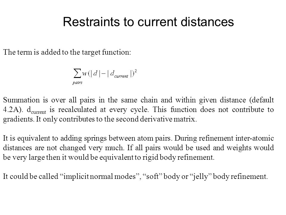 Restraints to current distances The term is added to the target function: Summation is over all pairs in the same chain and within given distance (def