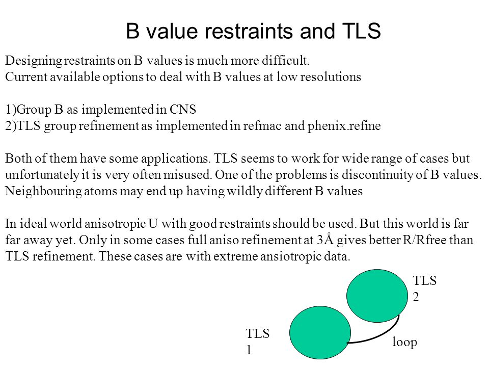 B value restraints and TLS Designing restraints on B values is much more difficult. Current available options to deal with B values at low resolutions