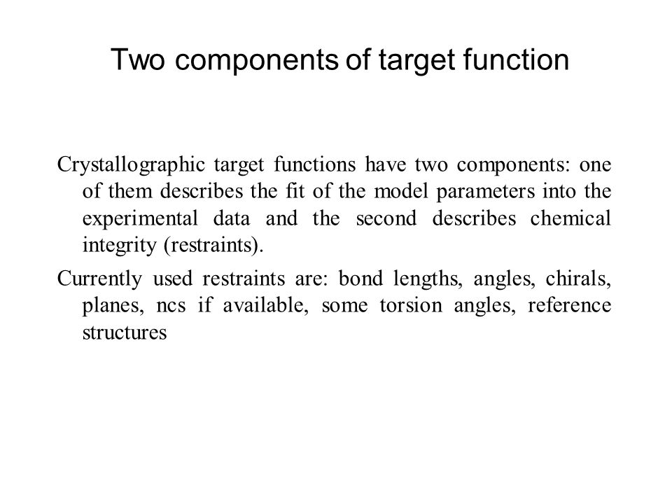 Two components of target function Crystallographic target functions have two components: one of them describes the fit of the model parameters into th