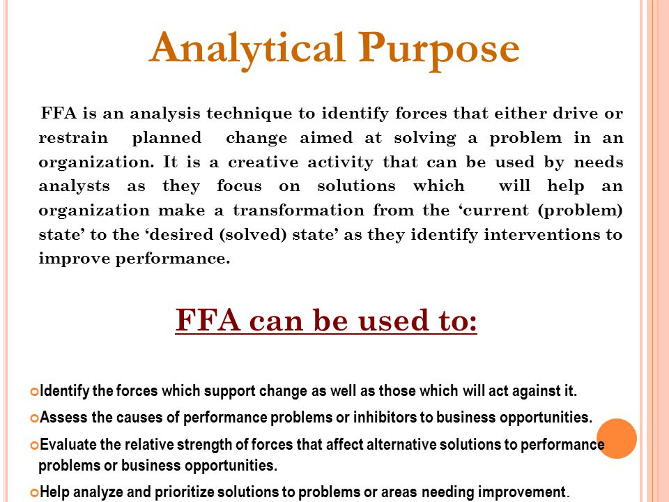 Analytical Purpose FFA is an analysis technique to identify forces that either drive or restrain planned change aimed at solving a problem in an organization.