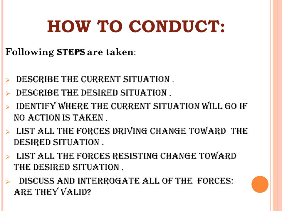 HOW TO CONDUCT: Following steps are taken :  Describe the current situation.