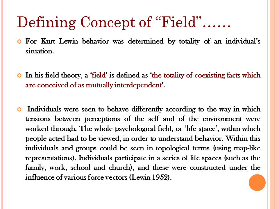 Defining Concept of Field …… For Kurt Lewin behavior was determined by totality of an individual's situation.