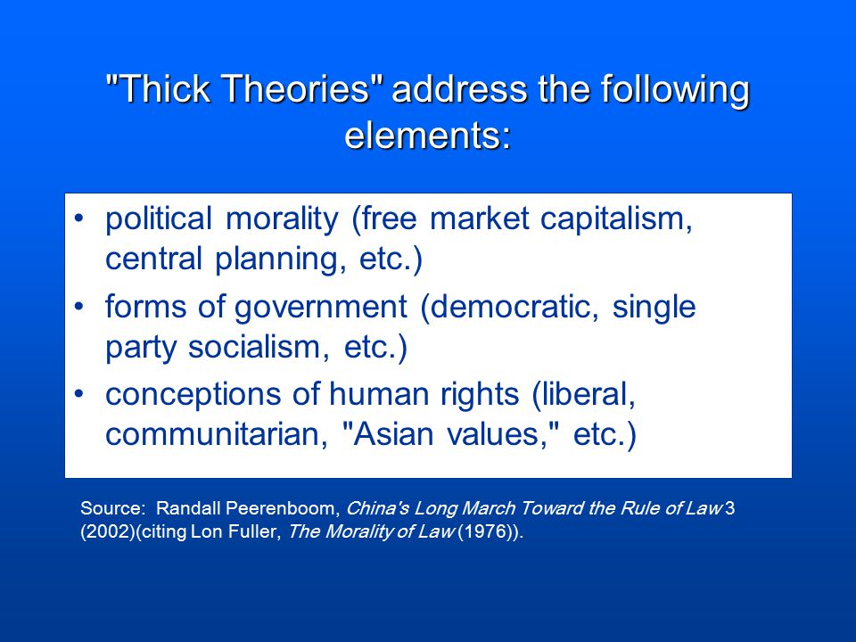 Thick Theories address the following elements: political morality (free market capitalism, central planning, etc.) forms of government (democratic, single party socialism, etc.) conceptions of human rights (liberal, communitarian, Asian values, etc.) Source: Randall Peerenboom, China s Long March Toward the Rule of Law 3 (2002)(citing Lon Fuller, The Morality of Law (1976)).