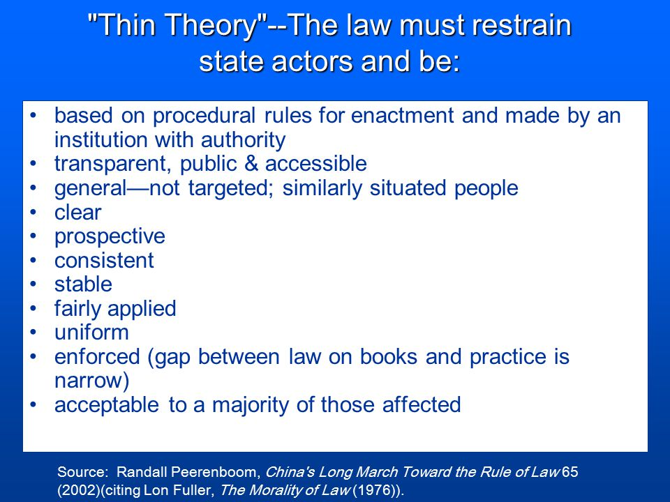 Thin Theory --The law must restrain state actors and be: based on procedural rules for enactment and made by an institution with authority transparent, public & accessible general—not targeted; similarly situated people clear prospective consistent stable fairly applied uniform enforced (gap between law on books and practice is narrow) acceptable to a majority of those affected Source: Randall Peerenboom, China s Long March Toward the Rule of Law 65 (2002)(citing Lon Fuller, The Morality of Law (1976)).