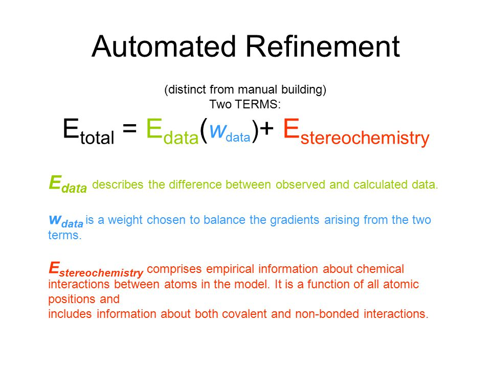 Automated Refinement (distinct from manual building) Two TERMS: E total = E data ( w data ) + E stereochemistry E data describes the difference between observed and calculated data.