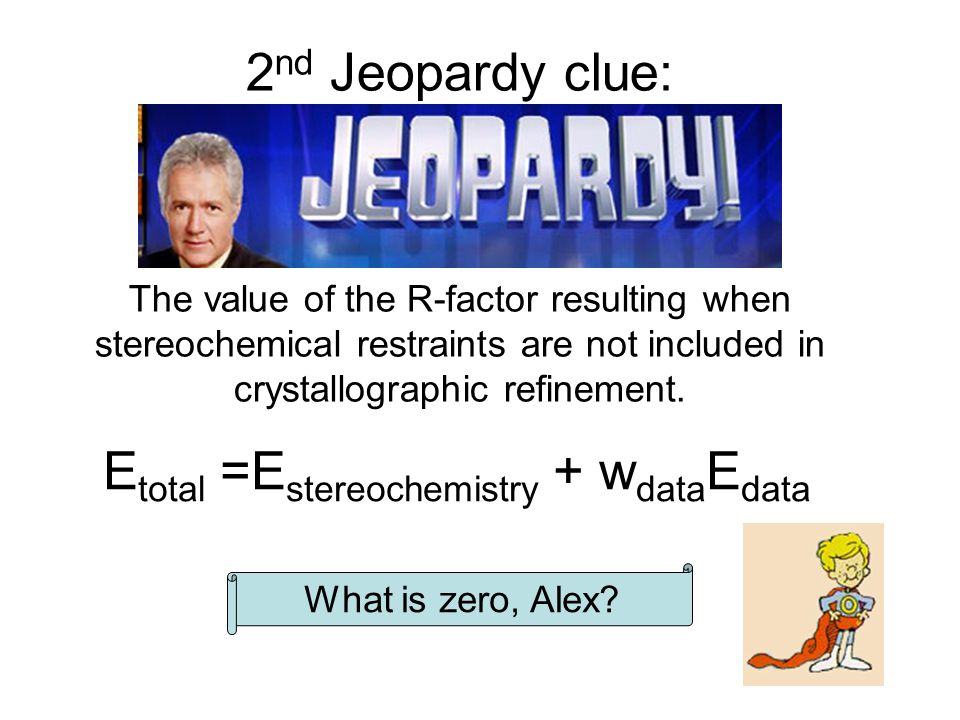 2 nd Jeopardy clue: The value of the R-factor resulting when stereochemical restraints are not included in crystallographic refinement.