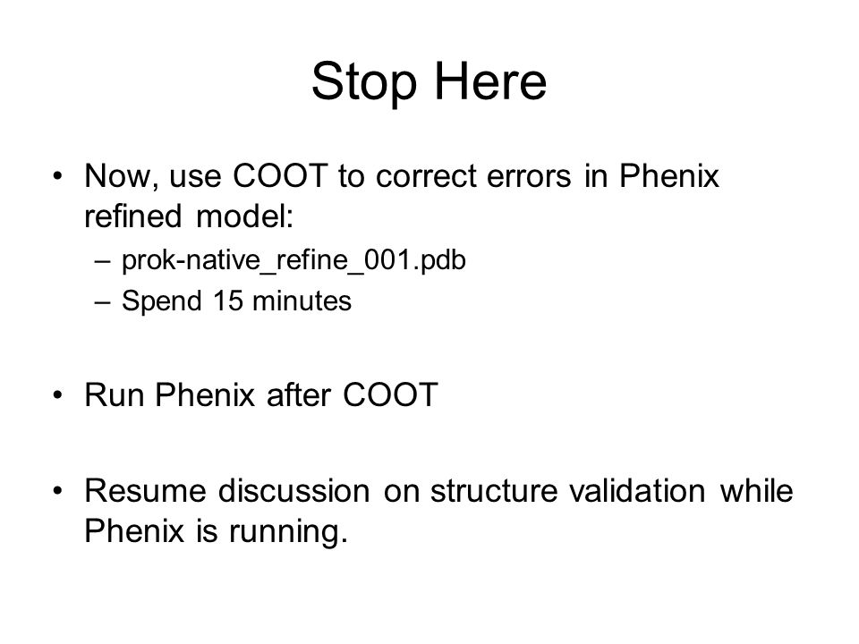 Stop Here Now, use COOT to correct errors in Phenix refined model: –prok-native_refine_001.pdb –Spend 15 minutes Run Phenix after COOT Resume discussi