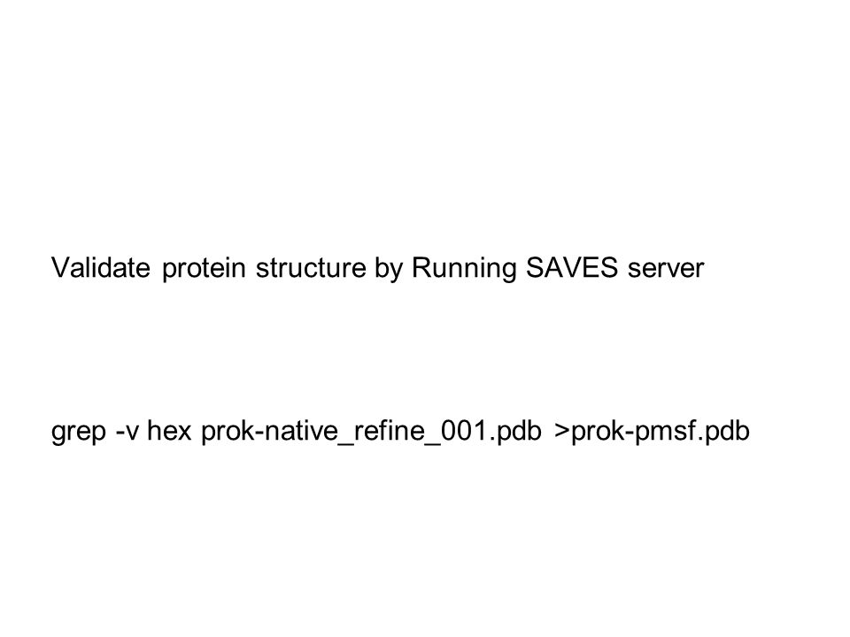 Validate protein structure by Running SAVES server grep -v hex prok-native_refine_001.pdb >prok-pmsf.pdb