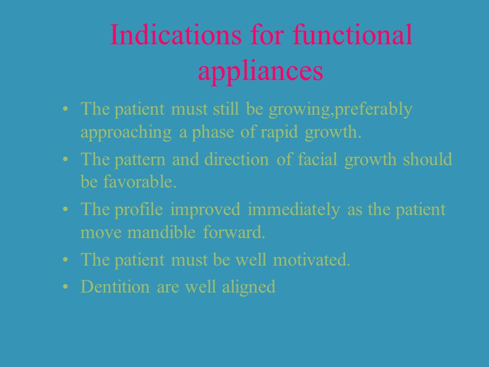 Indications for functional appliances The patient must still be growing,preferably approaching a phase of rapid growth.