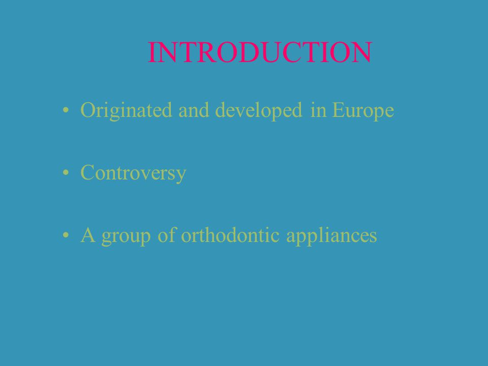 INTRODUCTION Originated and developed in Europe Controversy A group of orthodontic appliances