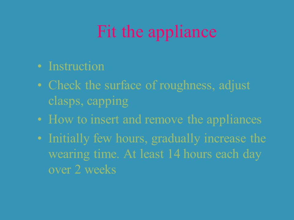 Fit the appliance Instruction Check the surface of roughness, adjust clasps, capping How to insert and remove the appliances Initially few hours, gradually increase the wearing time.