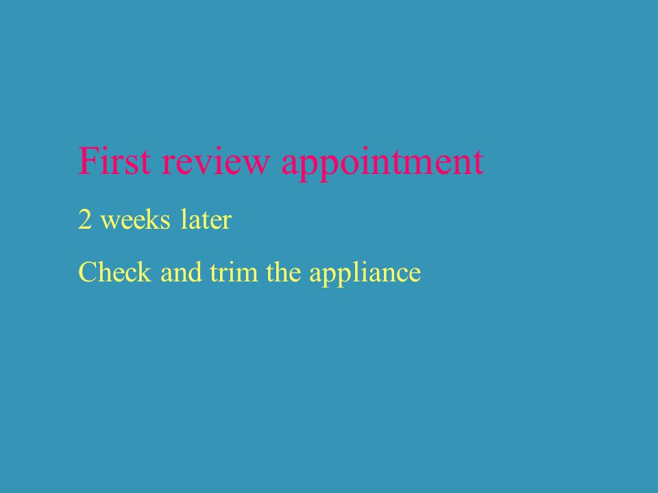 First review appointment 2 weeks later Check and trim the appliance
