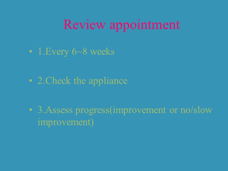 Review appointment 1.Every 6~8 weeks 2.Check the appliance 3.Assess progress(improvement or no/slow improvement)