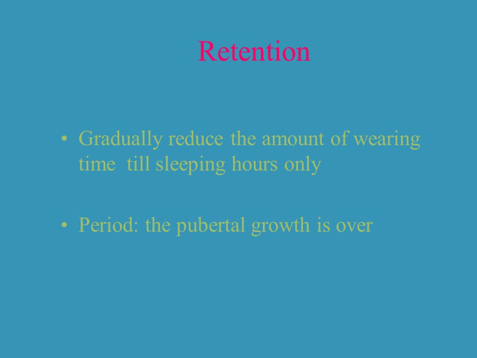 Retention Gradually reduce the amount of wearing time till sleeping hours only Period: the pubertal growth is over