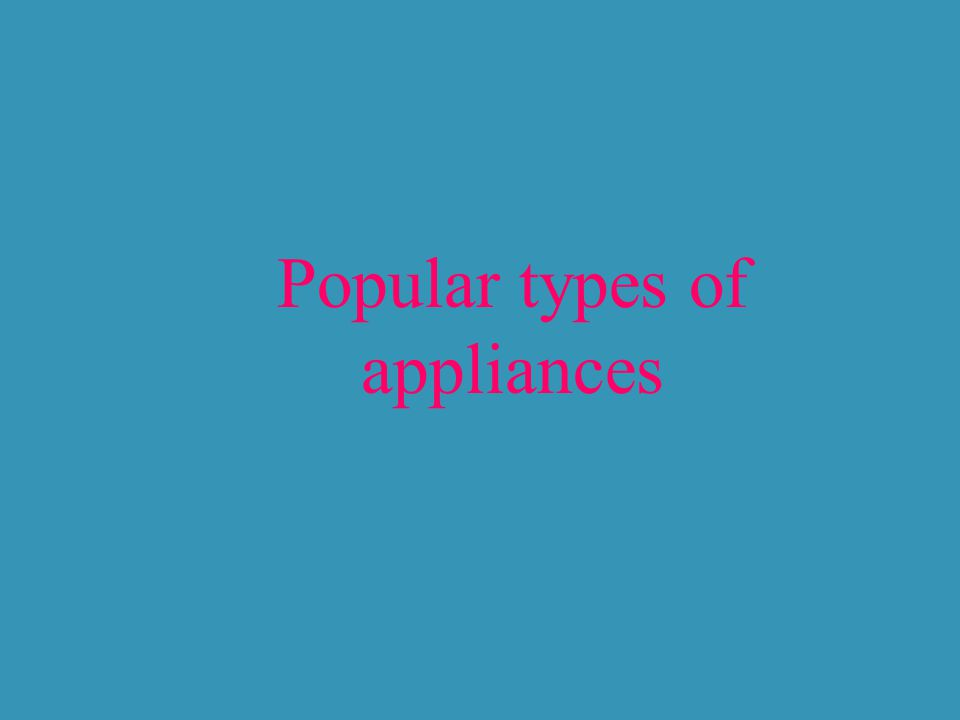 Popular types of appliances