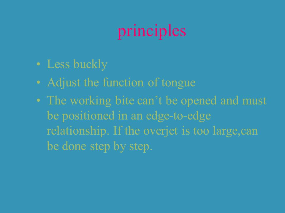 principles Less buckly Adjust the function of tongue The working bite can't be opened and must be positioned in an edge-to-edge relationship.