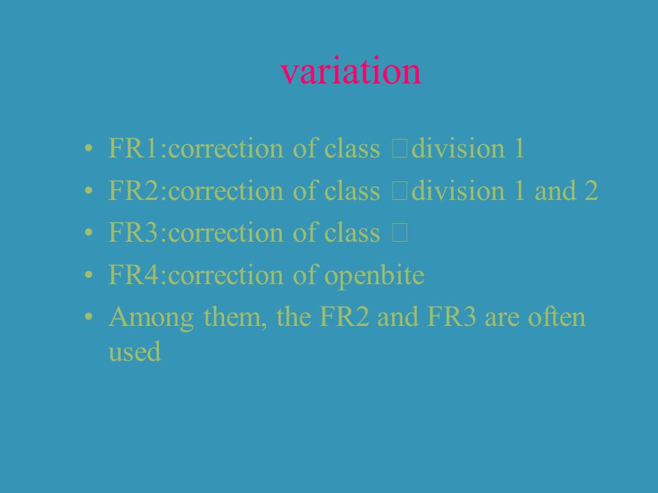 variation FR1:correction of class Ⅱ division 1 FR2:correction of class Ⅱ division 1 and 2 FR3:correction of class Ⅲ FR4:correction of openbite Among them, the FR2 and FR3 are often used