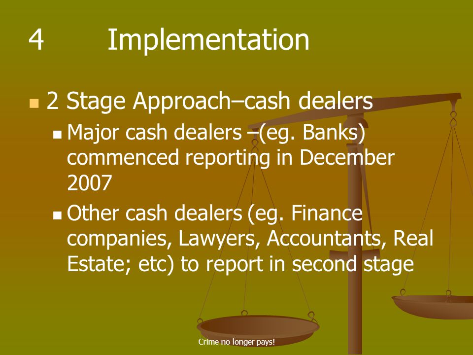Crime no longer pays. 4 Implementation 2 Stage Approach–cash dealers Major cash dealers –(eg.