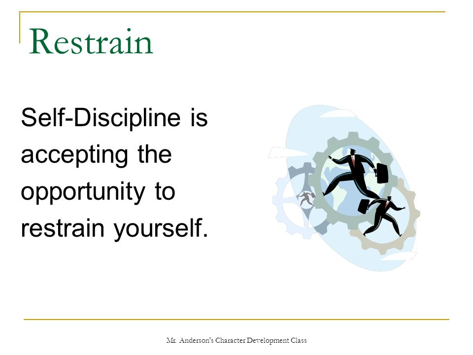 Mr. Anderson's Character Development Class Restrain Self-Discipline is accepting the opportunity to restrain yourself.