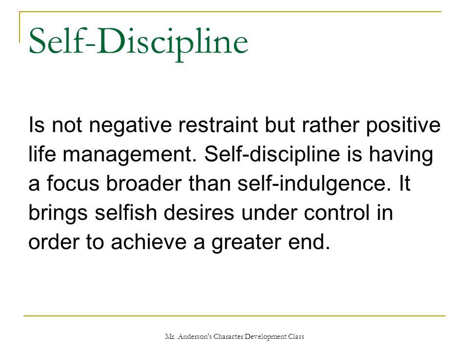 Mr. Anderson's Character Development Class Self-Discipline Is not negative restraint but rather positive life management. Self-discipline is having a