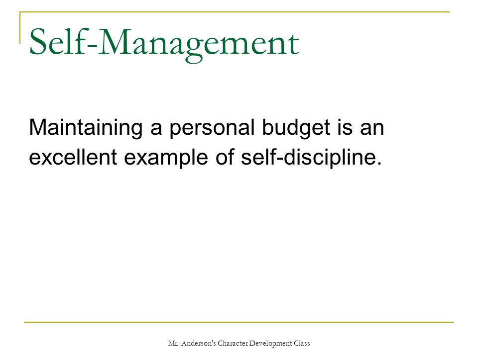 Mr. Anderson's Character Development Class Self-Management Maintaining a personal budget is an excellent example of self-discipline.