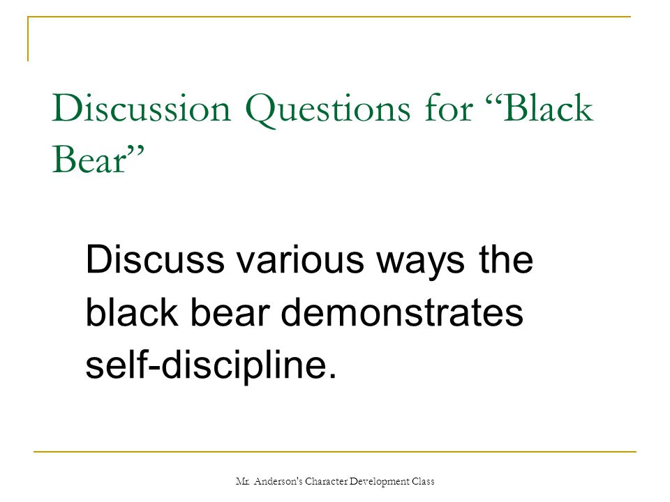 """Mr. Anderson's Character Development Class Discussion Questions for """"Black Bear"""" Discuss various ways the black bear demonstrates self-discipline."""
