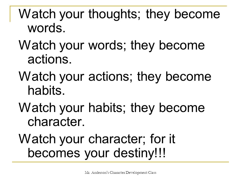 Watch your thoughts; they become words.Watch your words; they become actions.