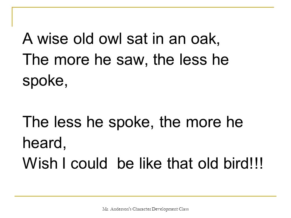 Mr. Anderson's Character Development Class A wise old owl sat in an oak, The more he saw, the less he spoke, The less he spoke, the more he heard, Wis