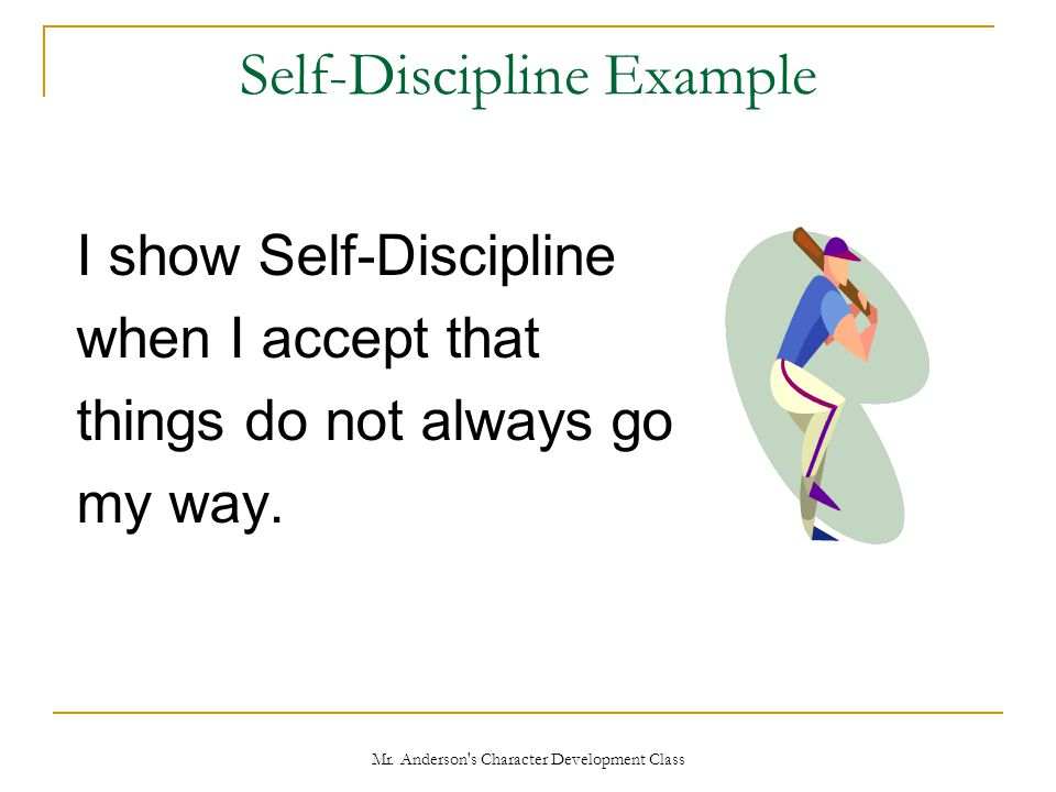 Mr. Anderson's Character Development Class Self-Discipline Example I show Self-Discipline when I accept that things do not always go my way.