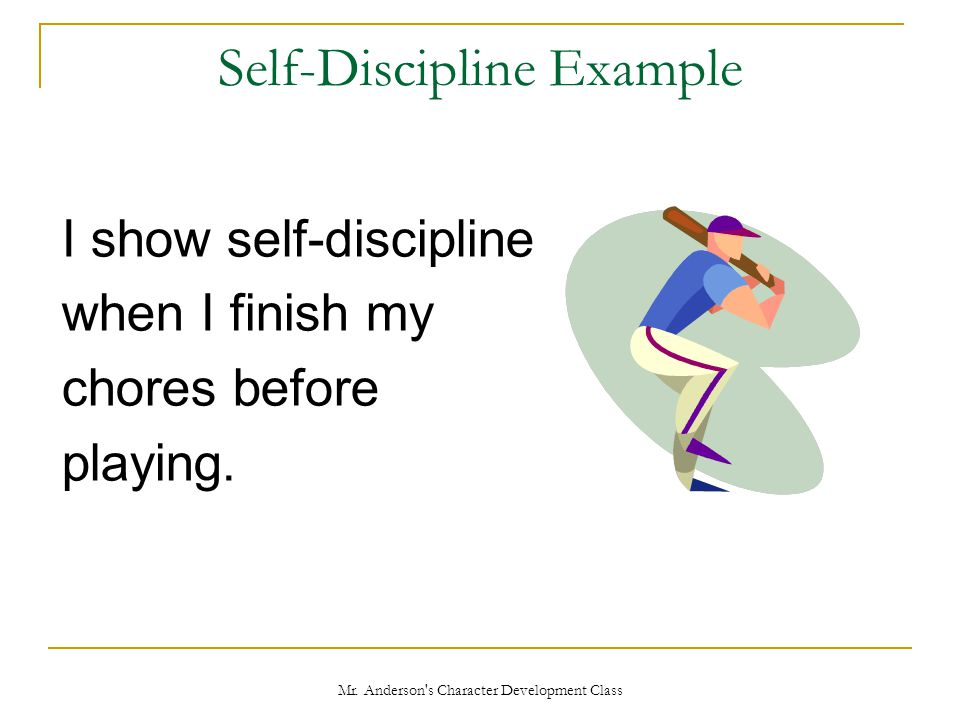 Mr. Anderson's Character Development Class Self-Discipline Example I show self-discipline when I finish my chores before playing.