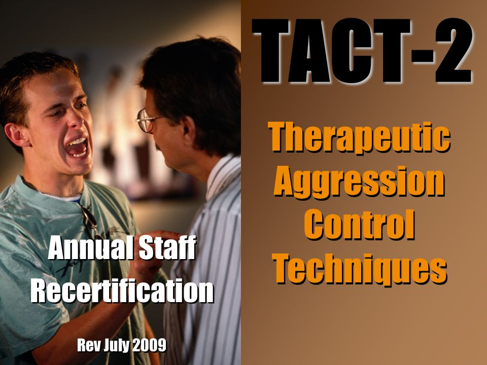 Annual Staff Recertification Rev July 2009 Annual Staff Recertification Rev July 2009 TACT-2 Therapeutic Aggression Control Techniques