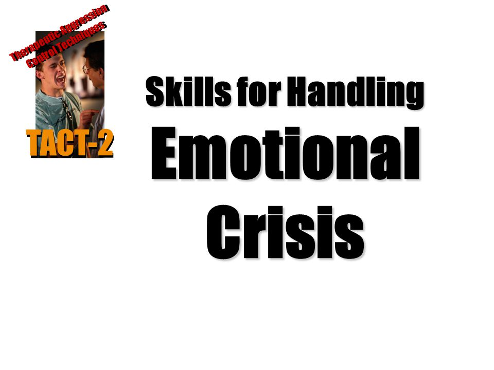 Skills for Handling Emotional Crisis TACT-2 Therapeutic Aggression Control Techniques