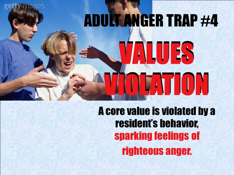 ADULT ANGER TRAP #4 VALUES VIOLATION A core value is violated by a resident's behavior, sparking feelings of righteous anger. VALUES VIOLATION