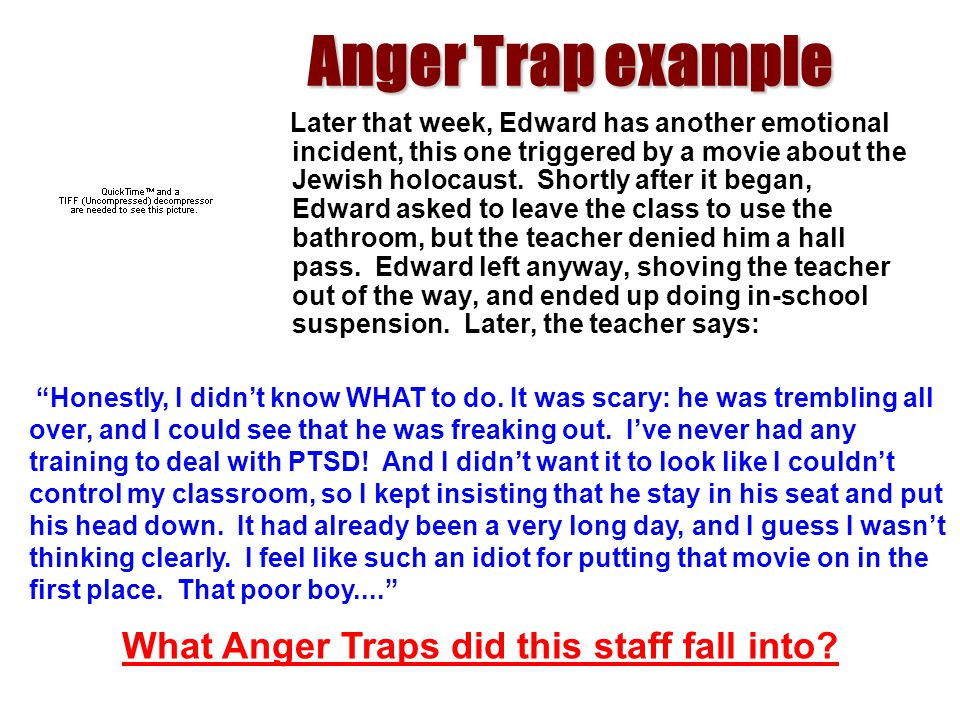 Anger Trap example Later that week, Edward has another emotional incident, this one triggered by a movie about the Jewish holocaust. Shortly after it