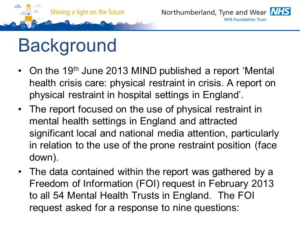 Nine Questions Asked in the FOI Request 1.Total number of incidents of physical restraint by one or more members of staff 2.Total number of patients who experienced physical restraint by one or more members of staff 3.Total number of incidents of face down physical restraint by one or more members of staff 4.Total number of incidents where physical restraint was used to administer medication 5.Total number of incidents where police were involved in physically restraining a patient 6.Total number of incidents of physical injury following physical restraint 7.Total number of incidents of psychological harm following physical restraint 8.Total number of incidents of physical restraint resulting in death 9.Total number of complaints received following physical restraint