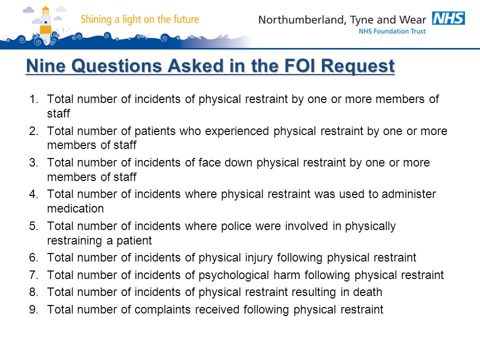 Nine Questions Asked in the FOI Request 1.Total number of incidents of physical restraint by one or more members of staff 2.Total number of patients w