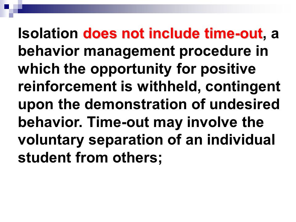 does not include time-out Isolation does not include time-out, a behavior management procedure in which the opportunity for positive reinforcement is