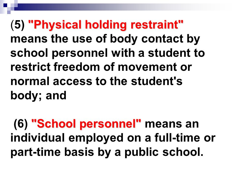 Physical holding restraint (5) Physical holding restraint means the use of body contact by school personnel with a student to restrict freedom of movement or normal access to the student s body; and School personnel (6) School personnel means an individual employed on a full-time or part-time basis by a public school.
