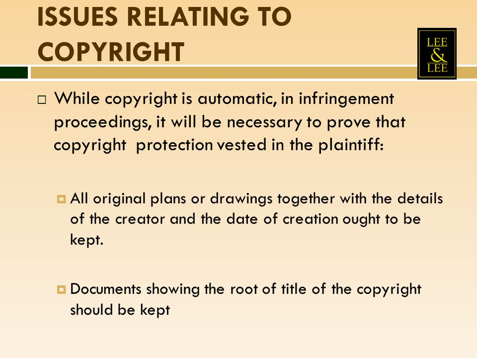 ISSUES RELATING TO COPYRIGHT  While copyright is automatic, in infringement proceedings, it will be necessary to prove that copyright protection vest