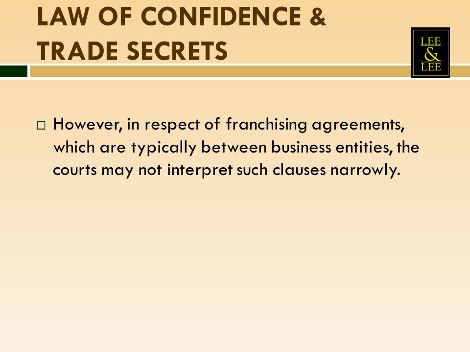 LAW OF CONFIDENCE & TRADE SECRETS  However, in respect of franchising agreements, which are typically between business entities, the courts may not i